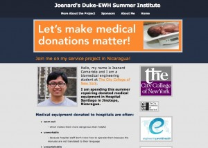 My eportfolio is focused on the Duke-EWH Summer Institute, a service project that I will be participating in during the summer. I will also blog about events leading up to it and after it. I will use it as a vehicle to talk about this service opportunity as well as increase visibility about the non-profit organization, Engineering World Health, that is offering it.   Engineering World Health is a non-profit organization which focuses on mobilizing the biomedical engineering community to improve the quality of health care in hospitals that serve resource-poor communities of the developing world. It does this by improving capacity in developing countries for management of medical technologies and the design, development and distribution of medical technologies suited to health care in resource-poor settings. It is based in Durham, North Carolina and operates in Ghana, Rawanda, Honduras, Nicaragua, and Tanzania. It also has 38 active college chapters around the world including one in CCNY, which I founded this year and is the only chapter in the 5 boroughs.   I hope that this eportfolio can increase the visibility of my service project, Engineering World Health, my club, and sustainability engineering so that this cause can push forward to provide better healthcare for all.