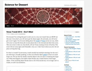 This is a blog in which I discuss various scientific topics for a general audience. I use it to practice my science writing and showcase cool things for my curious friends. I've been writing in the blog for a while now...recently, due to a class assignment, I created a twitter account for the blog: @SciForDessert. I'm hoping to continue writing in the blog once I start going for a PhD in Astronomy in the fall. My parents don't read my blog, but my research advisor does...readership is funny, isn't it?