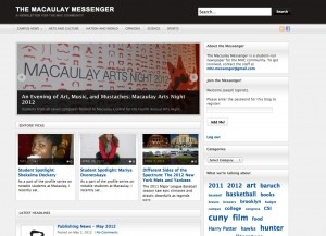 The Macaulay Messenger was founded on the basis that good journalism -- and an effective medium -- can unite a community. Each Macaulay campus has a thriving community in itself, but very few students know what goes on with their peers at other schools. With much encouragement from the administration, I launched the Messenger. I decided to present it much like a regular news site and to include sections seen in regular newspapers. I included campus news sections for all seven schools and an eighth category for MHC. We publish articles monthly and currently host a staff of 40-50 people. I would like to see the Messenger utilize more new media in the future as it grows in both popularity and participation.