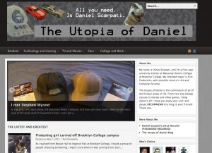 The Utopia of Daniel is the culmination of all of my interests, hobbies, class work, business experiences, dreams and inspirations. It's a place that I'd like all people (not just Macaulay students) to be able to visit so they can relax and learn a little about a lot. I knew from the start that I wanted to write about all sort of different things, so I categorized my site in easy-to-navigate groups/sections. In the future, I'd like to redesign the background and add links to the website I plan to create for my own production company in the coming year. Here's to Macaulay Eportfolios!