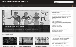 """""""Through a Mirror Darkly"""" is my attempt at creating a hypertext narrative as a final project for """"Imagining the End of the World,"""" Professor Quinby's class on apocalyptic thought and narratives. It was inspired by my interest in how new technologies, such as the Internet, alter the structure and content of literature. Hypertext fiction, named for its use of hypertext links, allows readers to engage directly with the narrative through a """"Choose Your Own Adventure"""" format; readers click links that lead them to further installations of the story. Through my project, I sought to explore how hypertext fiction blurs the lines between reality and fiction, author and readers, creator and creation.   """"Through a Mirror Darkly'"""" is set several decades after an apocalyptic event, known as """"The Fall,"""" that led to the almost simultaneous collapse of the global financial and communication systems. The main platform for the story is a blog run by J. Stevens, a twenty-something year old woman living in New York City. Fascinated by the Fall, her blog is devoted to any and all information about that period in time. Her blog is open to the public, so the comment section is filled with people agreeing and disagreeing with her. By reading through J. Stevens' blog and the blogs of her commentators, the reader begins to piece together information about """"The Fall"""" as well as the mysterious """"Memory Project.""""  For me, this project was a challenging writing experience and a test of my creativity. As an online-based project, """"Through a Mirror Darkly"""" is a perpetual work in progress. The narrative is open-ended and open to expansion by the readers, who have the power to accept and reject, add and delete parts of the story as they choose."""